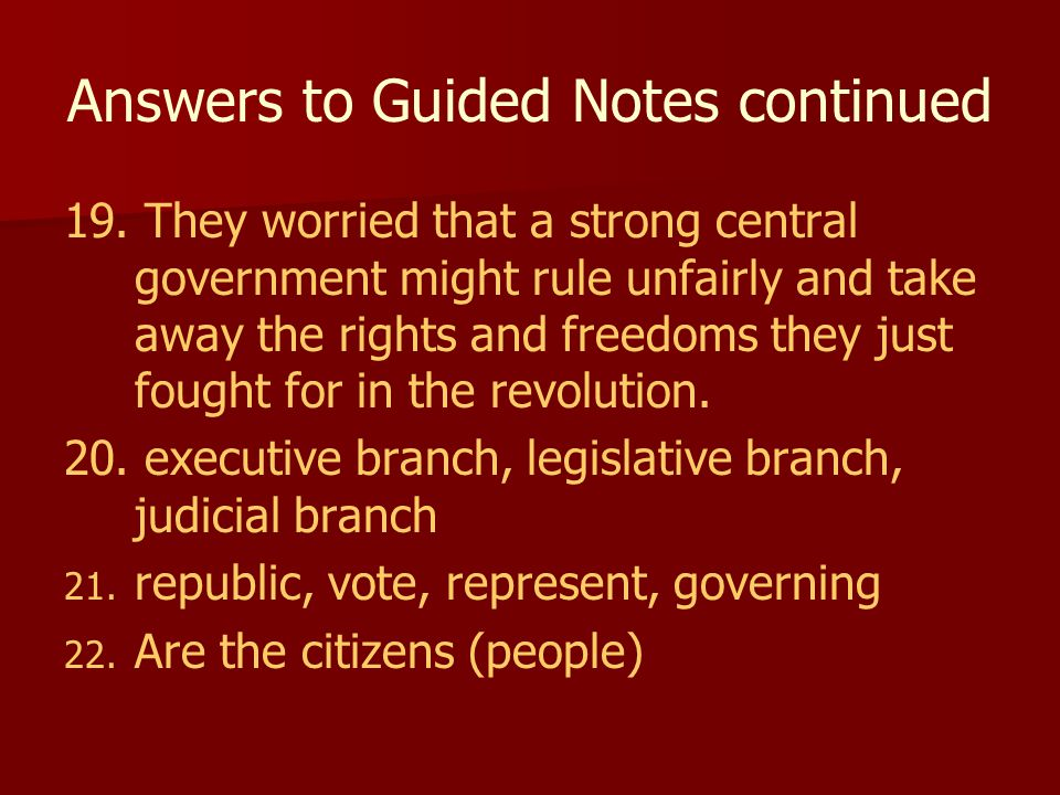 Answers to Guided Notes continued 19. They worried that a strong central government might rule unfairly and take away the rights and freedoms they jus
