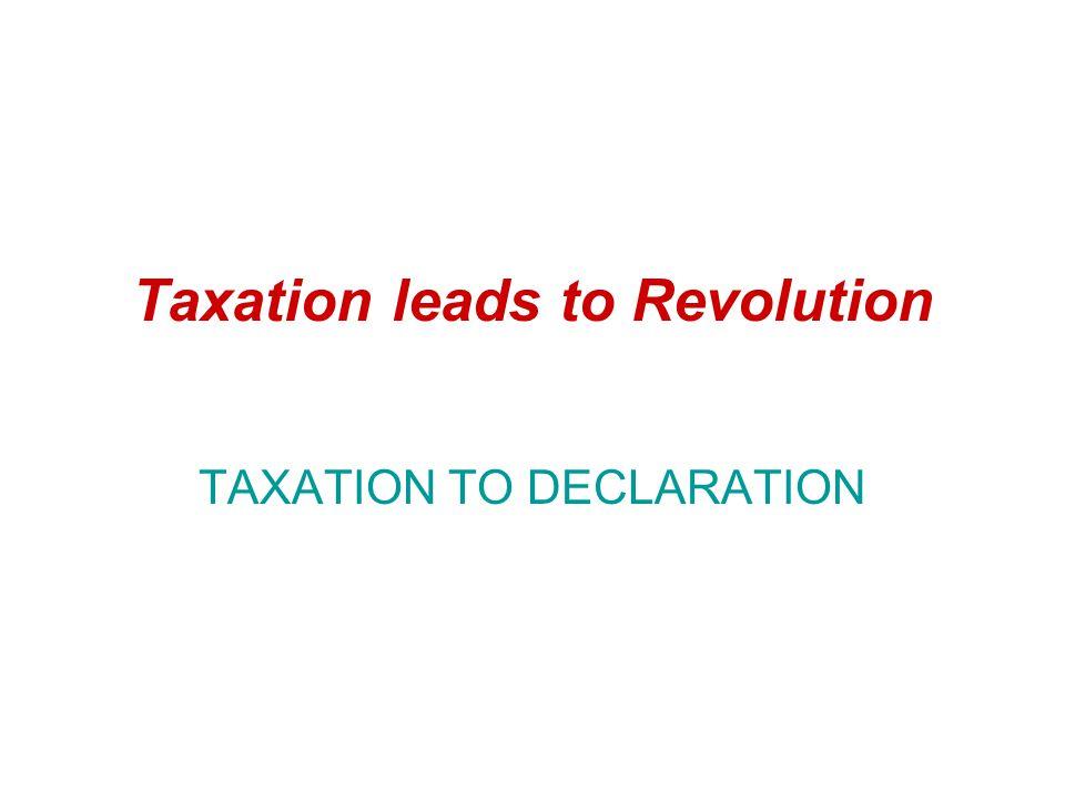 Taxation leads to Revolution TAXATION TO DECLARATION