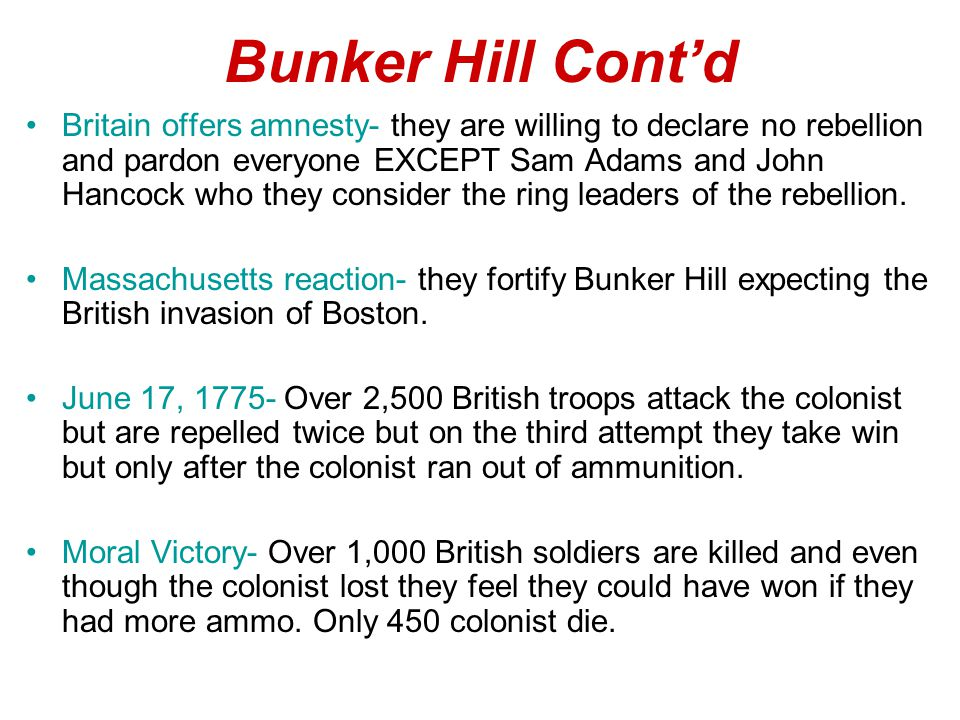 Bunker Hill Cont'd Britain offers amnesty- they are willing to declare no rebellion and pardon everyone EXCEPT Sam Adams and John Hancock who they consider the ring leaders of the rebellion.