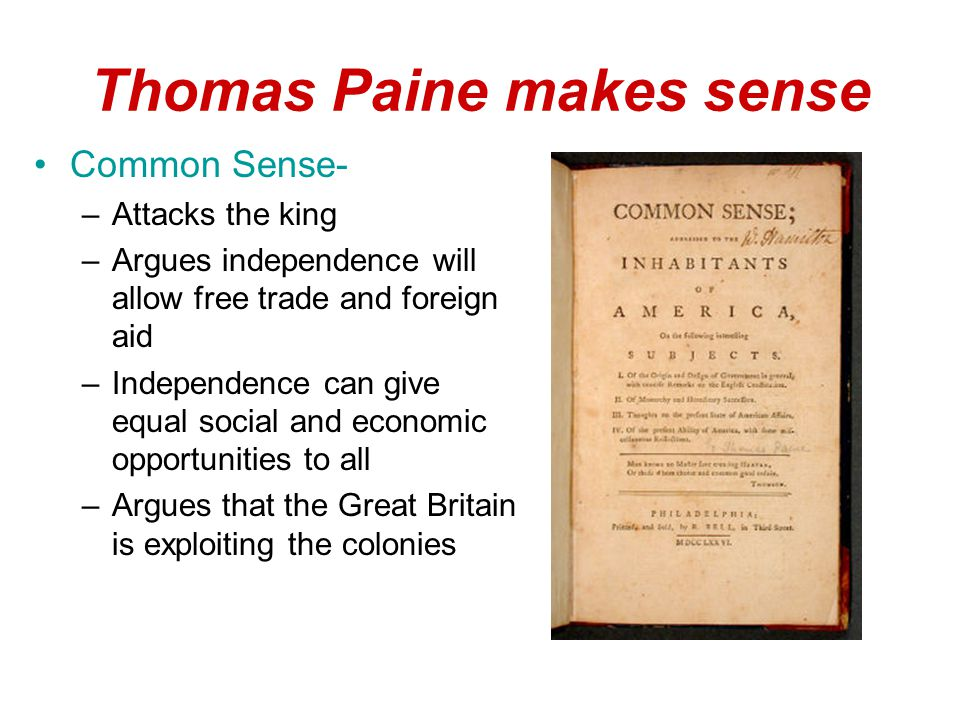 Thomas Paine makes sense Common Sense- –Attacks the king –Argues independence will allow free trade and foreign aid –Independence can give equal social and economic opportunities to all –Argues that the Great Britain is exploiting the colonies