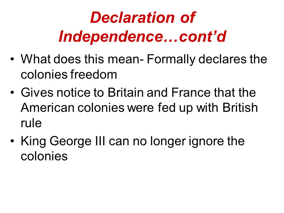 Declaration of Independence…cont'd What does this mean- Formally declares the colonies freedom Gives notice to Britain and France that the American colonies were fed up with British rule King George III can no longer ignore the colonies
