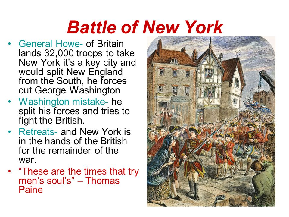 Battle of New York General Howe- of Britain lands 32,000 troops to take New York it's a key city and would split New England from the South, he forces out George Washington Washington mistake- he split his forces and tries to fight the British.
