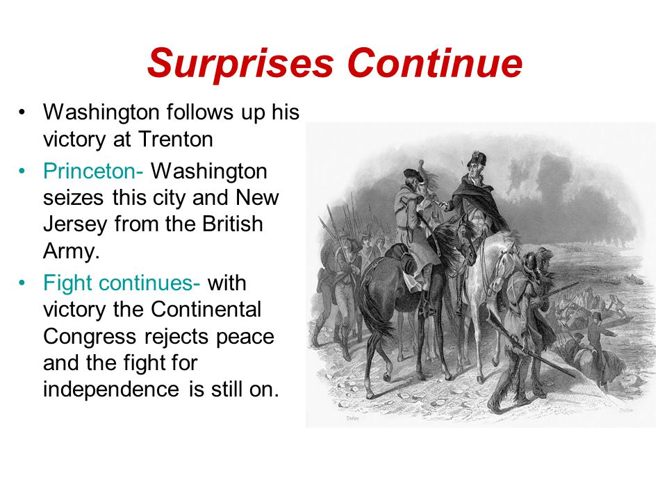 Surprises Continue Washington follows up his victory at Trenton Princeton- Washington seizes this city and New Jersey from the British Army.