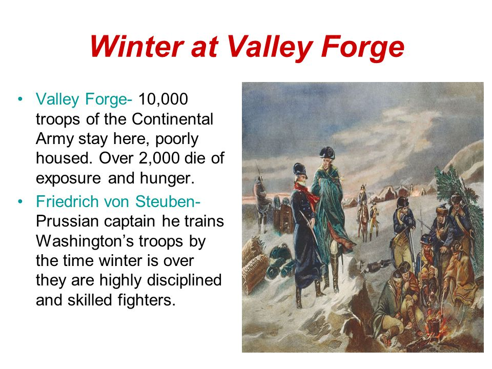 Winter at Valley Forge Valley Forge- 10,000 troops of the Continental Army stay here, poorly housed.