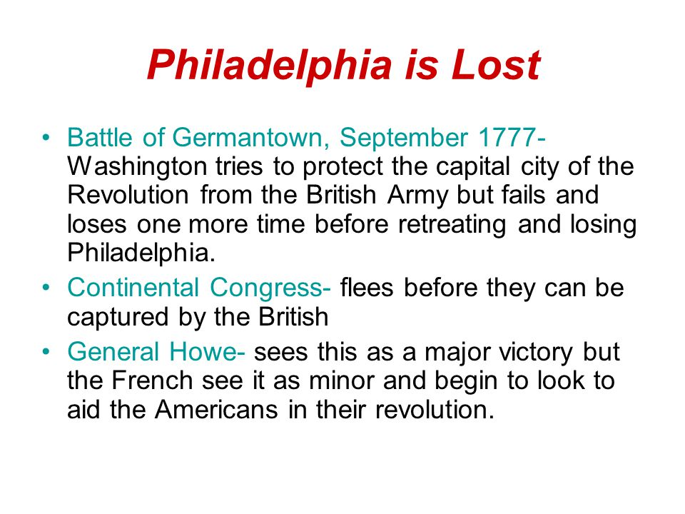 Philadelphia is Lost Battle of Germantown, September 1777- Washington tries to protect the capital city of the Revolution from the British Army but fails and loses one more time before retreating and losing Philadelphia.