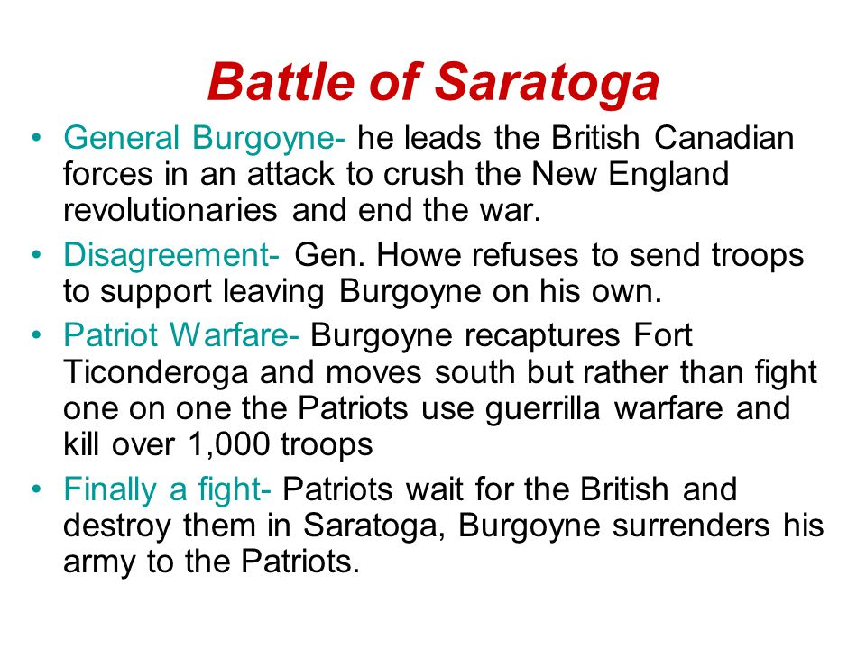 Battle of Saratoga General Burgoyne- he leads the British Canadian forces in an attack to crush the New England revolutionaries and end the war.