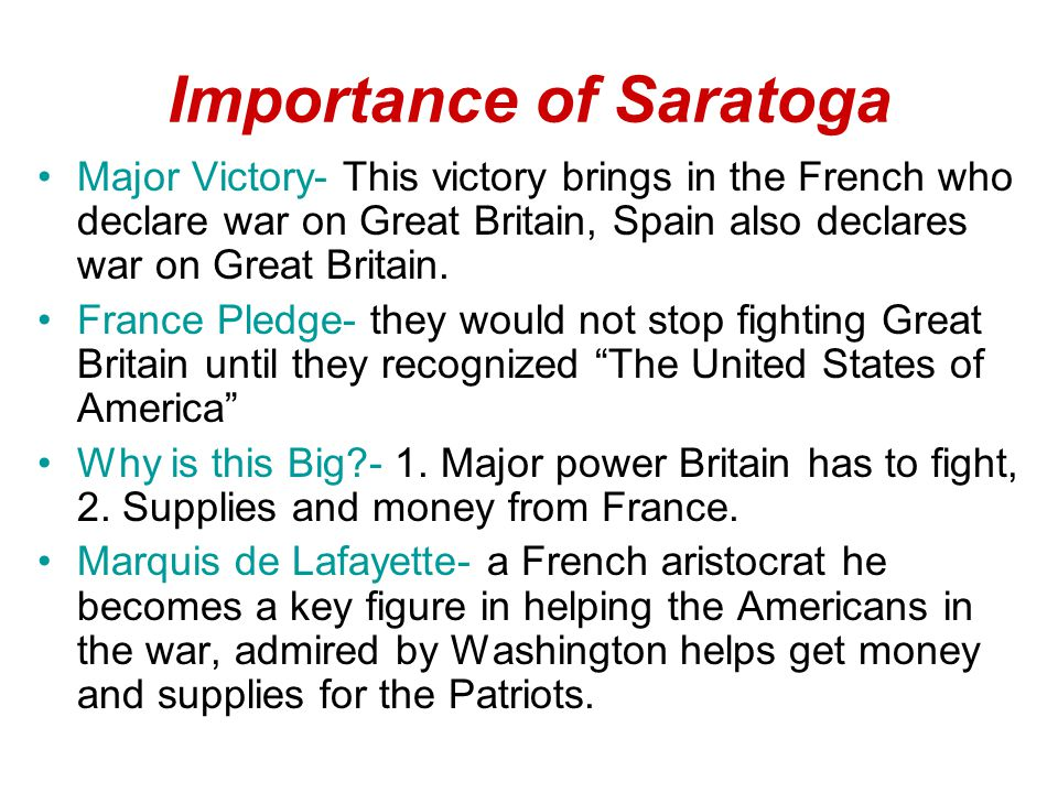 Importance of Saratoga Major Victory- This victory brings in the French who declare war on Great Britain, Spain also declares war on Great Britain.