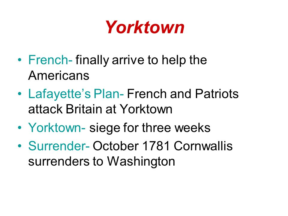 Yorktown French- finally arrive to help the Americans Lafayette's Plan- French and Patriots attack Britain at Yorktown Yorktown- siege for three weeks Surrender- October 1781 Cornwallis surrenders to Washington