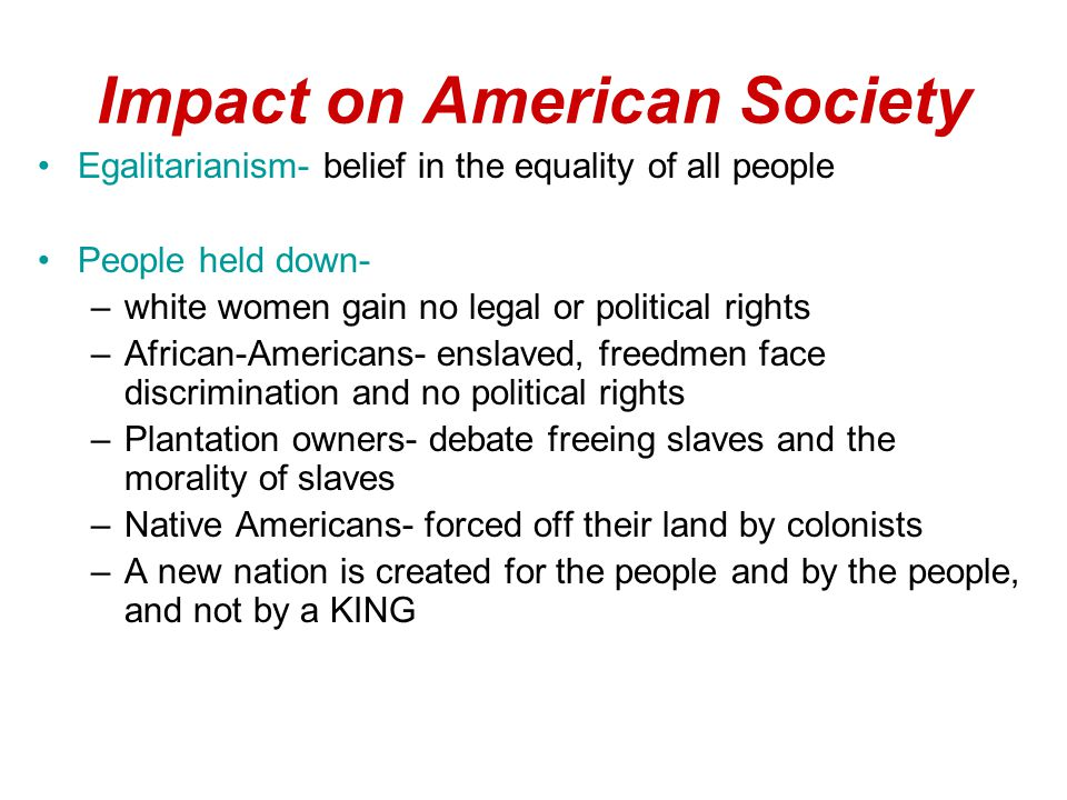 Impact on American Society Egalitarianism- belief in the equality of all people People held down- –white women gain no legal or political rights –African-Americans- enslaved, freedmen face discrimination and no political rights –Plantation owners- debate freeing slaves and the morality of slaves –Native Americans- forced off their land by colonists –A new nation is created for the people and by the people, and not by a KING