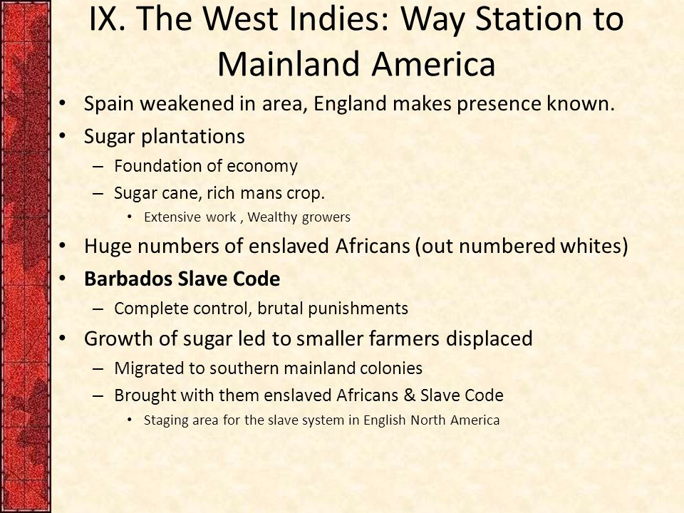 IX. The West Indies: Way Station to Mainland America Spain weakened in area, England makes presence known. Sugar plantations – Foundation of economy –