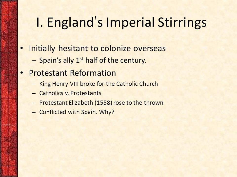 I. England's Imperial Stirrings Initially hesitant to colonize overseas – Spain's ally 1 st half of the century. Protestant Reformation – King Henry V