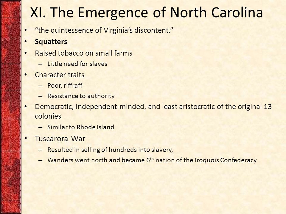 """XI. The Emergence of North Carolina """"the quintessence of Virginia's discontent."""" Squatters Raised tobacco on small farms – Little need for slaves Char"""