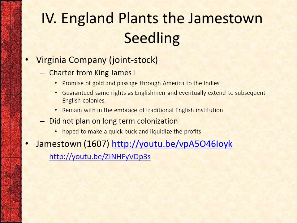 IV. England Plants the Jamestown Seedling Virginia Company (joint-stock) – Charter from King James I Promise of gold and passage through America to th