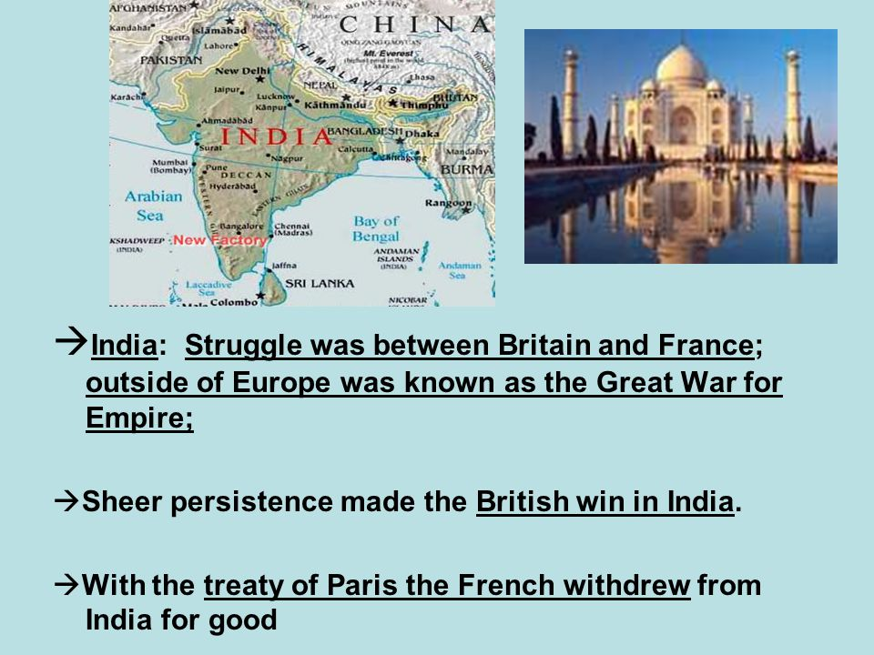  India: Struggle was between Britain and France; outside of Europe was known as the Great War for Empire;  Sheer persistence made the British win in