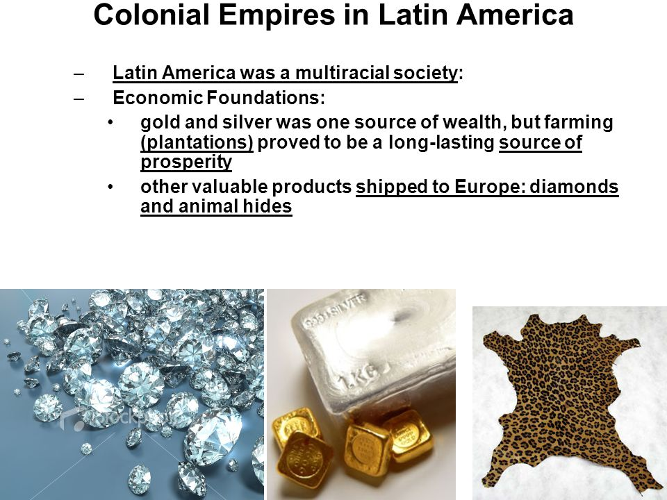 Colonial Empires in Latin America –Latin America was a multiracial society: –Economic Foundations: gold and silver was one source of wealth, but farmi
