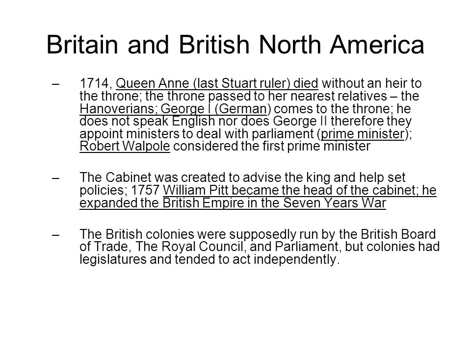 Britain and British North America –1714, Queen Anne (last Stuart ruler) died without an heir to the throne; the throne passed to her nearest relatives