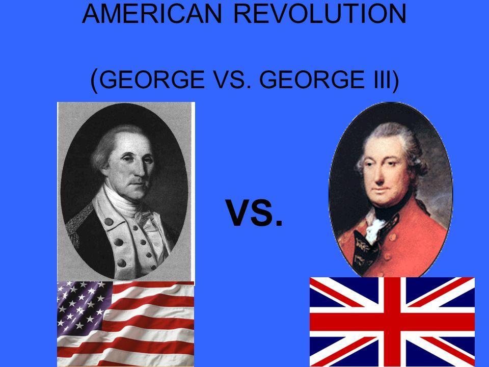 AMERICAN REVOLUTION ( GEORGE VS. GEORGE III) VS.