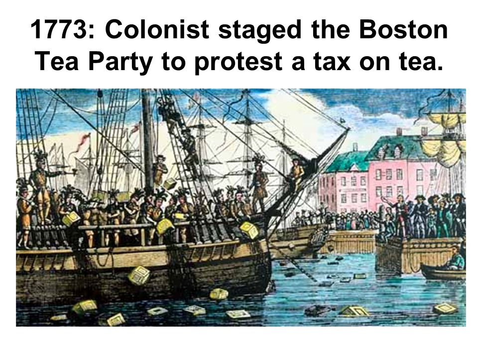 1773: Colonist staged the Boston Tea Party to protest a tax on tea.