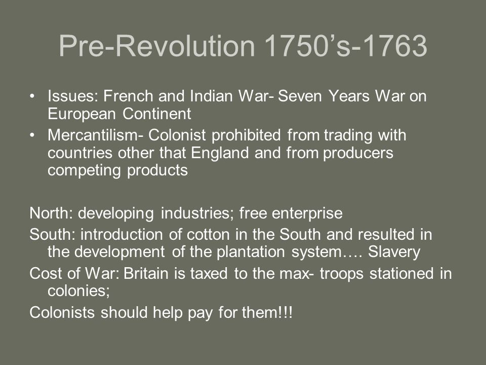 Pre-Revolution 1750's-1763 Issues: French and Indian War- Seven Years War on European Continent Mercantilism- Colonist prohibited from trading with countries other that England and from producers competing products North: developing industries; free enterprise South: introduction of cotton in the South and resulted in the development of the plantation system….
