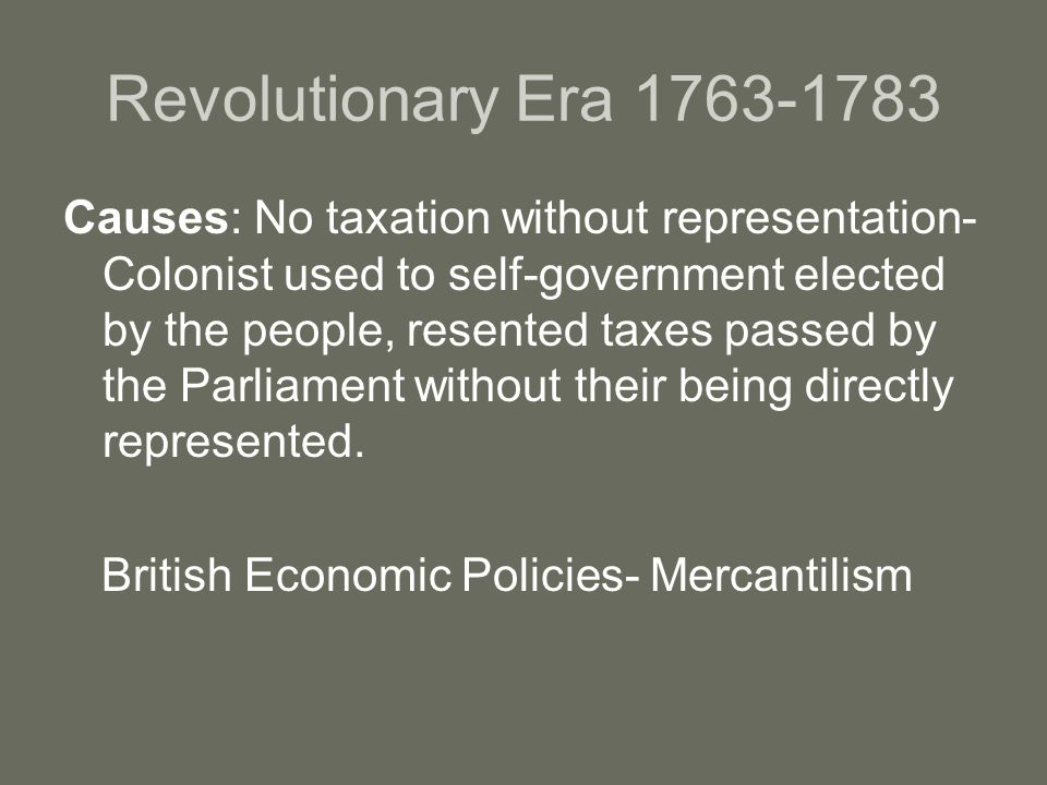 Revolutionary Era 1763-1783 Causes: No taxation without representation- Colonist used to self-government elected by the people, resented taxes passed by the Parliament without their being directly represented.
