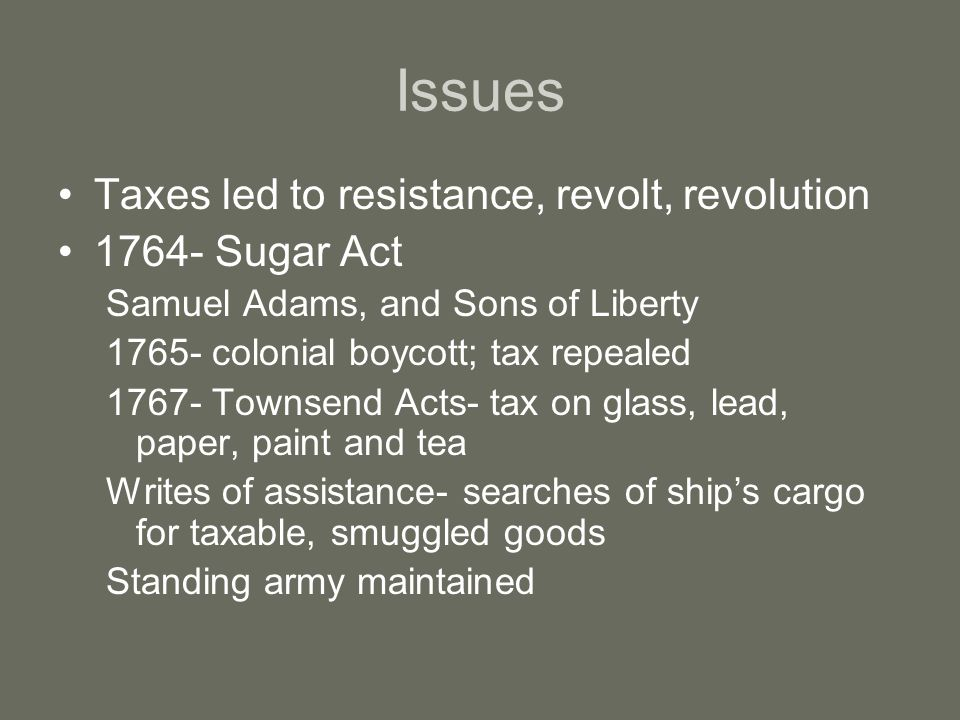 Issues Taxes led to resistance, revolt, revolution 1764- Sugar Act Samuel Adams, and Sons of Liberty 1765- colonial boycott; tax repealed 1767- Townsend Acts- tax on glass, lead, paper, paint and tea Writes of assistance- searches of ship's cargo for taxable, smuggled goods Standing army maintained