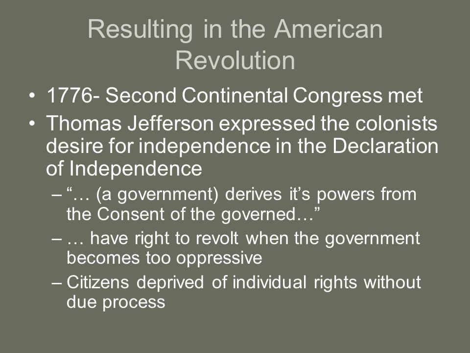 Resulting in the American Revolution 1776- Second Continental Congress met Thomas Jefferson expressed the colonists desire for independence in the Declaration of Independence – … (a government) derives it's powers from the Consent of the governed… –… have right to revolt when the government becomes too oppressive –Citizens deprived of individual rights without due process
