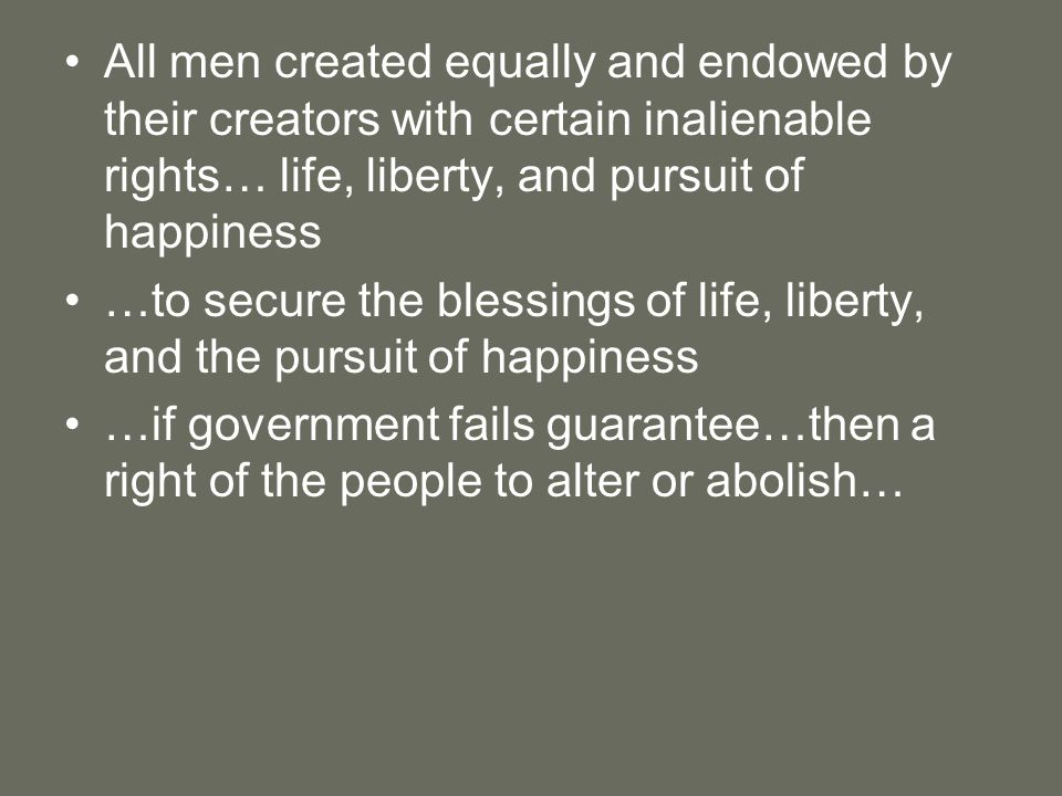 All men created equally and endowed by their creators with certain inalienable rights… life, liberty, and pursuit of happiness …to secure the blessings of life, liberty, and the pursuit of happiness …if government fails guarantee…then a right of the people to alter or abolish…