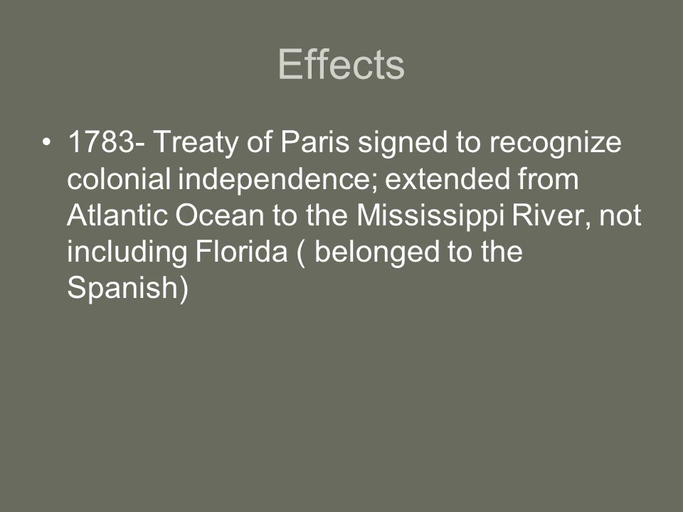Effects 1783- Treaty of Paris signed to recognize colonial independence; extended from Atlantic Ocean to the Mississippi River, not including Florida ( belonged to the Spanish)