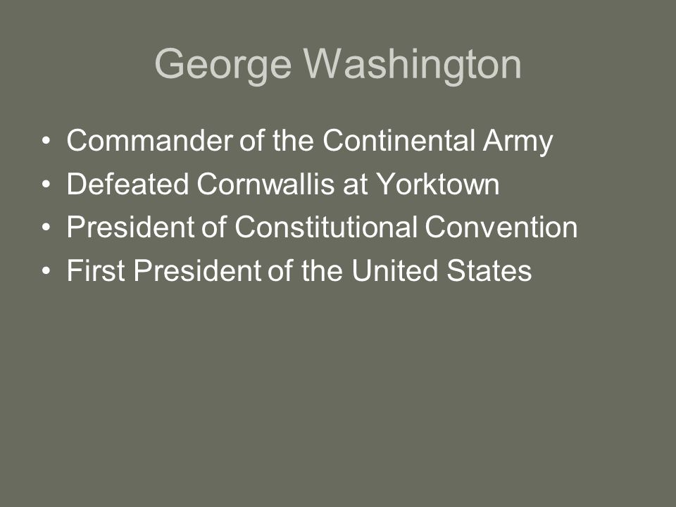 George Washington Commander of the Continental Army Defeated Cornwallis at Yorktown President of Constitutional Convention First President of the United States