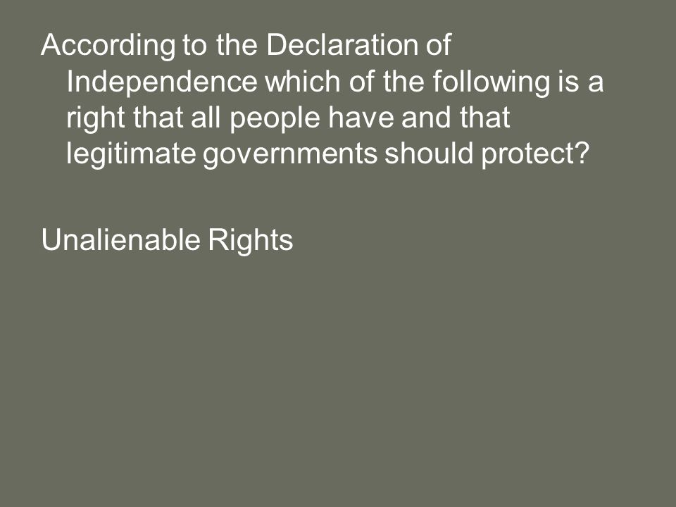 According to the Declaration of Independence which of the following is a right that all people have and that legitimate governments should protect.