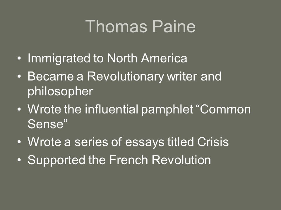 Thomas Paine Immigrated to North America Became a Revolutionary writer and philosopher Wrote the influential pamphlet Common Sense Wrote a series of essays titled Crisis Supported the French Revolution