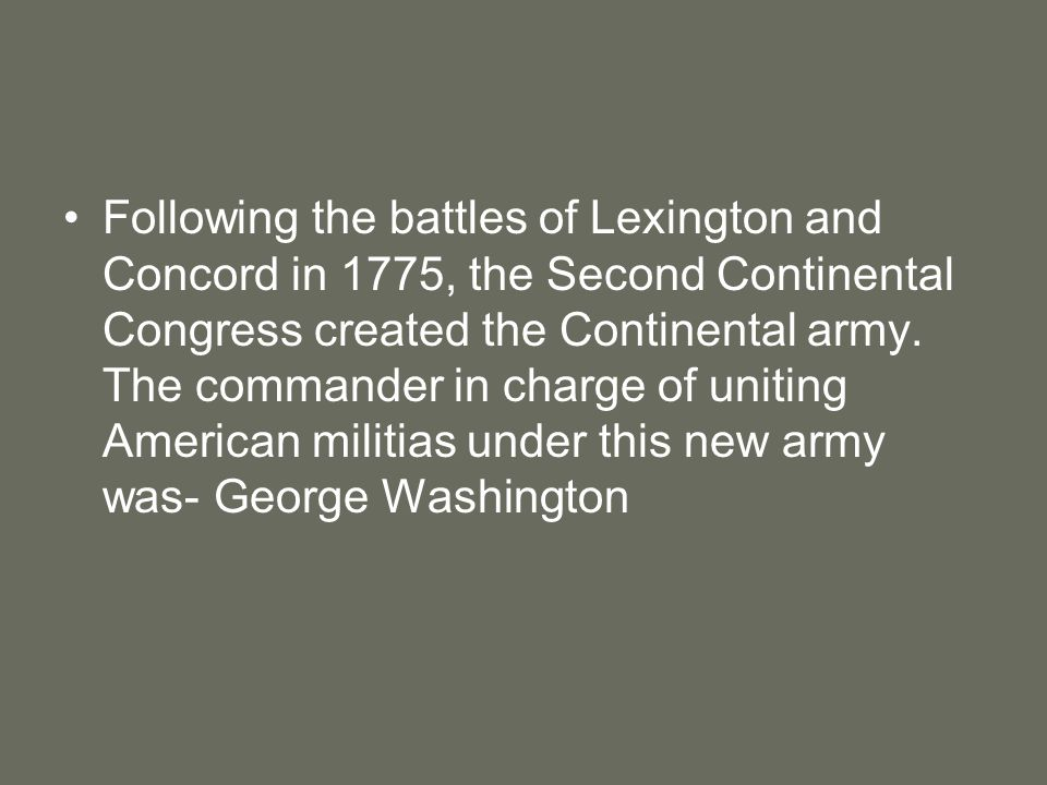 Following the battles of Lexington and Concord in 1775, the Second Continental Congress created the Continental army.