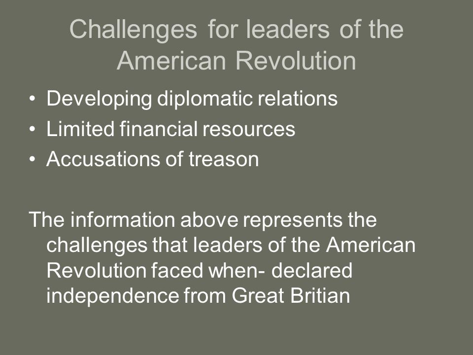 Challenges for leaders of the American Revolution Developing diplomatic relations Limited financial resources Accusations of treason The information above represents the challenges that leaders of the American Revolution faced when- declared independence from Great Britian