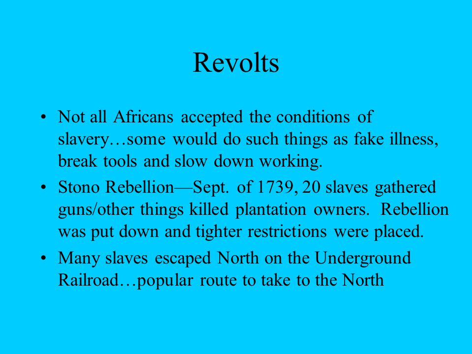 Revolts Not all Africans accepted the conditions of slavery…some would do such things as fake illness, break tools and slow down working.