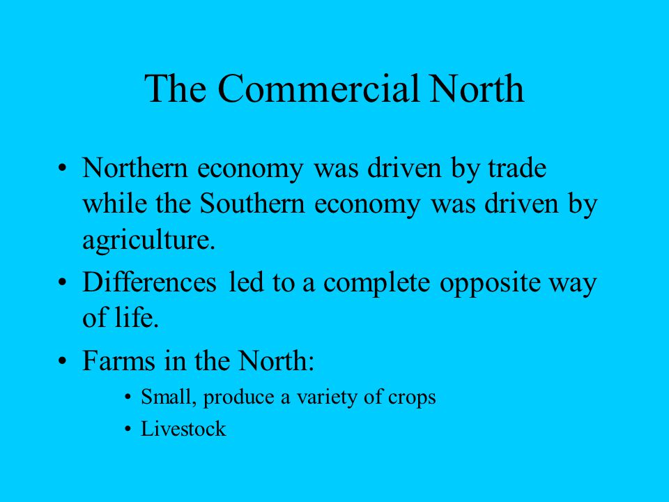 The Commercial North Northern economy was driven by trade while the Southern economy was driven by agriculture.