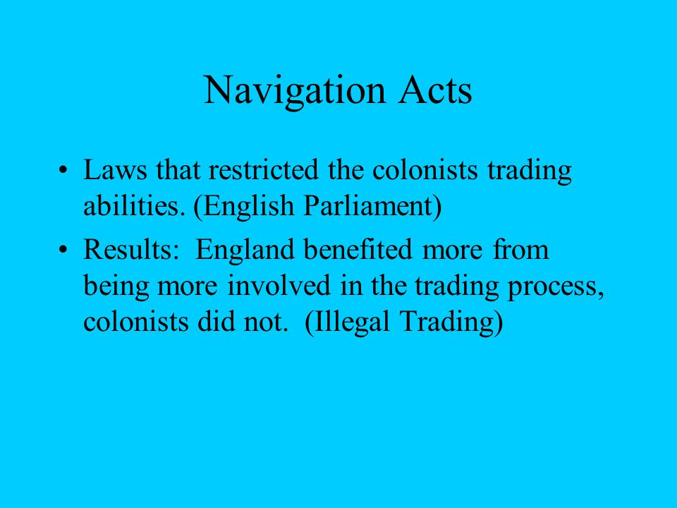 Navigation Acts Laws that restricted the colonists trading abilities.