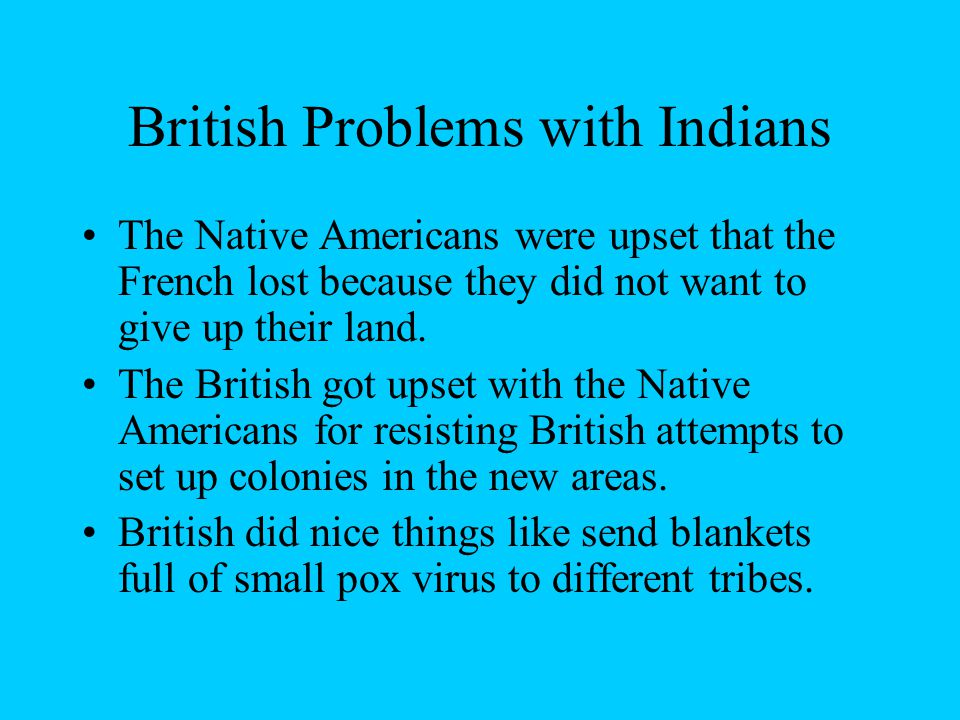 British Problems with Indians The Native Americans were upset that the French lost because they did not want to give up their land.