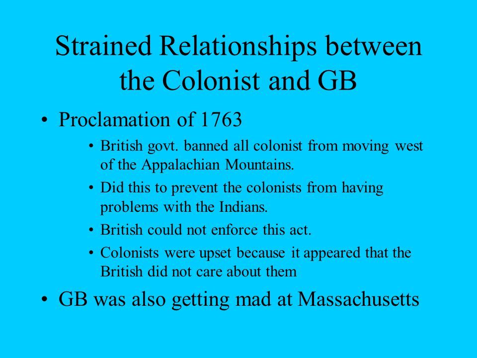 Strained Relationships between the Colonist and GB Proclamation of 1763 British govt.
