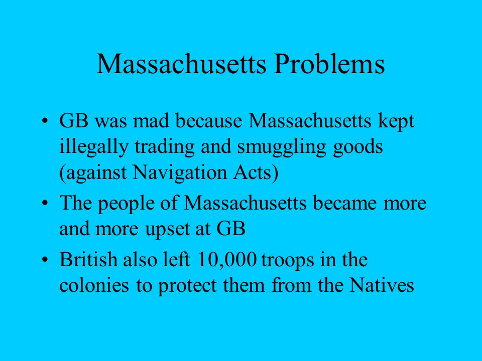 Massachusetts Problems GB was mad because Massachusetts kept illegally trading and smuggling goods (against Navigation Acts) The people of Massachusetts became more and more upset at GB British also left 10,000 troops in the colonies to protect them from the Natives