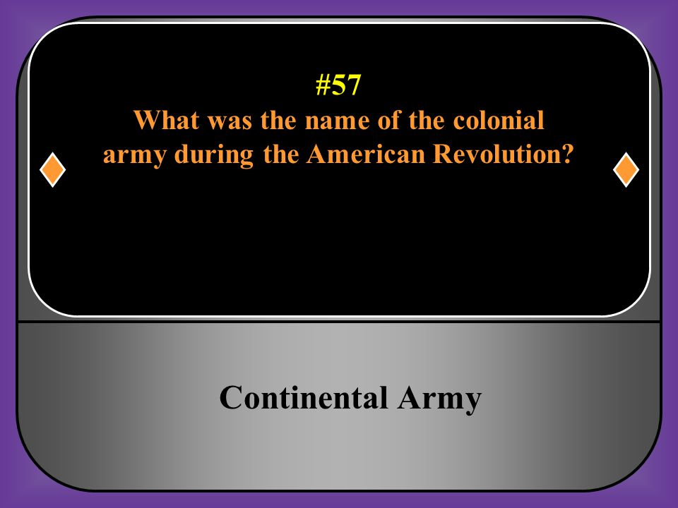 #57 What was the name of the colonial army during the American Revolution?