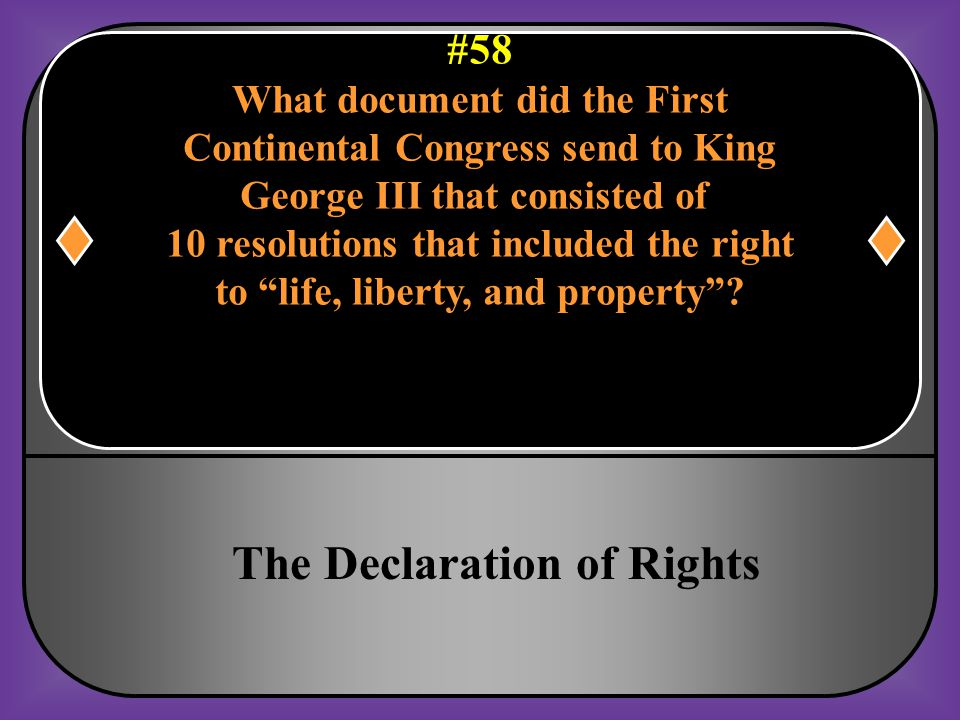 """#58 What document did the First Continental Congress send to King George III that consisted of 10 resolutions that included the right to """"life, libert"""