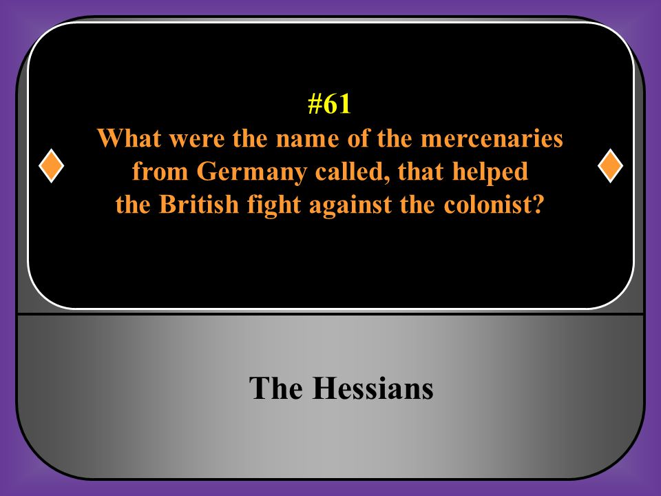 #61 What were the name of the mercenaries from Germany called, that helped the British fight against the colonist?