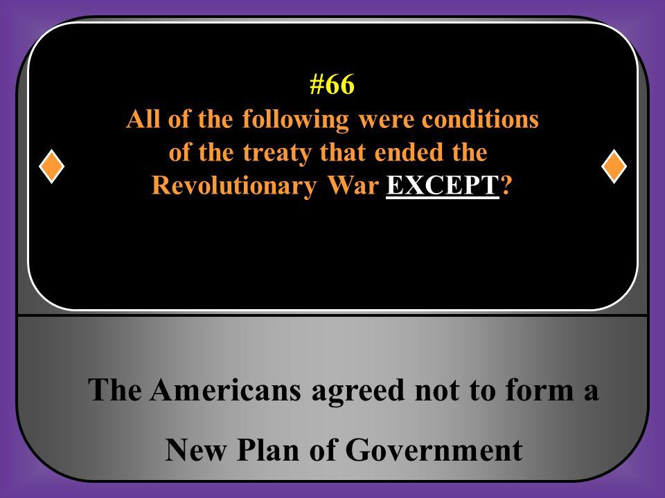 #66 All of the following were conditions of the treaty that ended the Revolutionary War EXCEPT?
