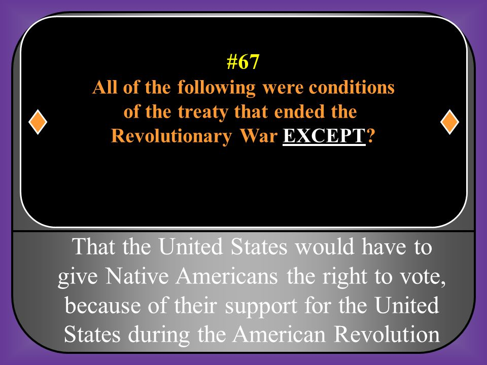 #67 All of the following were conditions of the treaty that ended the Revolutionary War EXCEPT? a. The boundaries of the United States would be the Mi