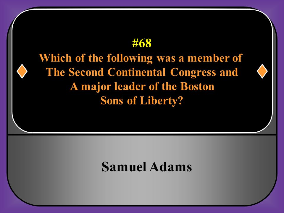 #68 Which of the following was a member of The Second Continental Congress and A major leader of the Boston Sons of Liberty?