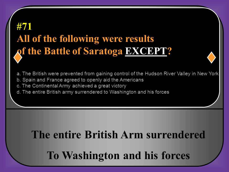 #71 All of the following were results of the Battle of Saratoga EXCEPT?