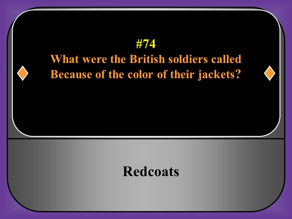 #74 What were the British soldiers called Because of the color of their jackets?