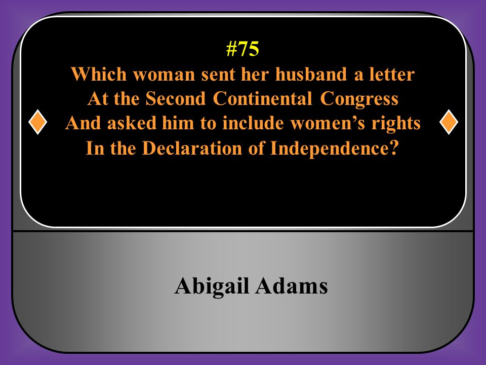 #75 Which woman sent her husband a letter At the Second Continental Congress And asked him to include women's rights In the Declaration of Independenc