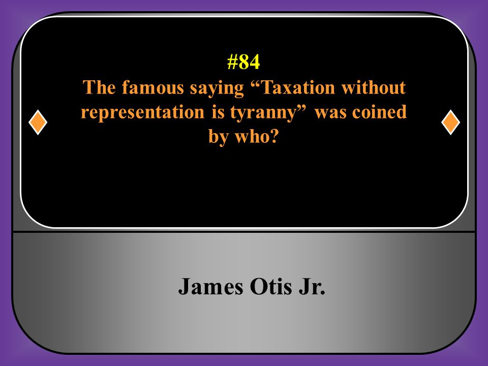 """#84 The famous saying """"Taxation without representation is tyranny"""" was coined by who?"""