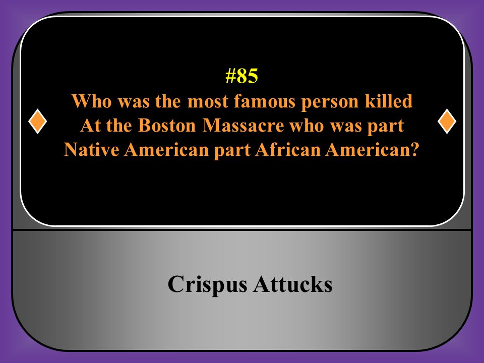 #85 Who was the most famous person killed At the Boston Massacre who was part Native American part African American?